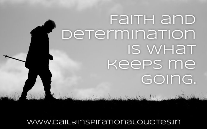 Faith and determination is what keeps me going. ~ Anonymous