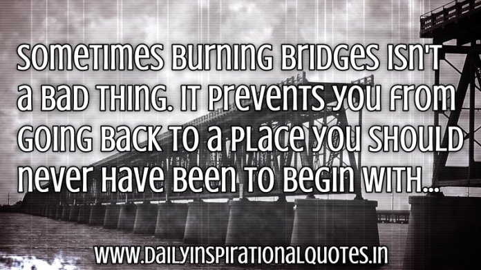Sometimes burning bridges isn't a bad thing. It prevents you from going back to a place you should never have been to begin with... ~ Anonymous