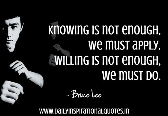 Knowing is not enough, we must apply. Willing is not enough, we must do. ~ Bruce Lee