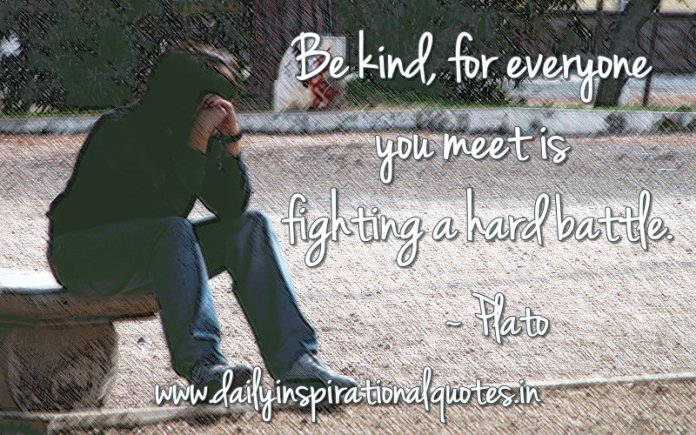 Be kind, for everyone you meet is fighting a hard battle. ~ Plato