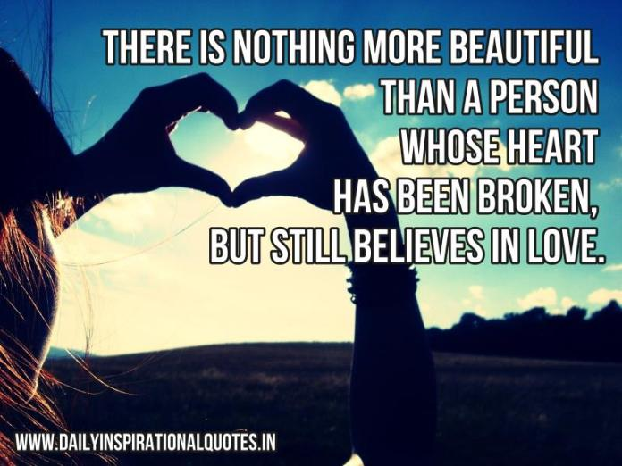 There is nothing more beautiful than a person whose heart has been broken, but still believes in love. ~ Anonymous