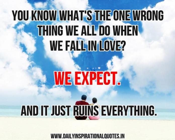 You know what's the one wrong thing we all do when we fall in love? we expect. and it just ruins everything. ~ Anonymous
