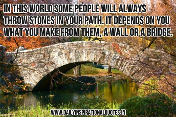 In this world some people will always throw stones in your path. it depends on you what you make from them, a wall or a bridge. ~ Anonymous