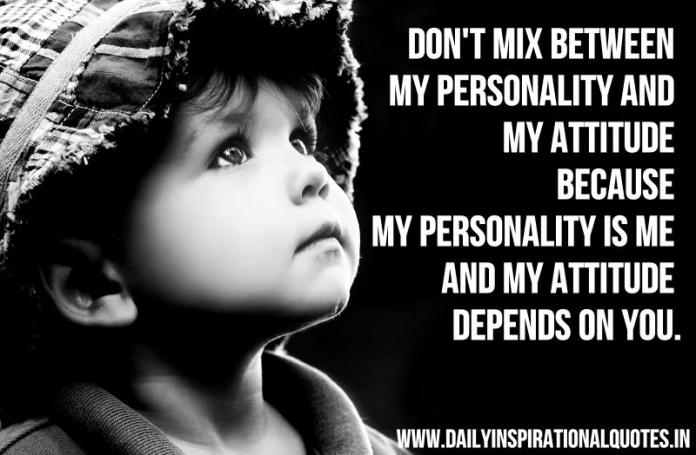 Don't mix between my personality and my attitude because my personality is me and my attitude depends on you. ~ Anonymous