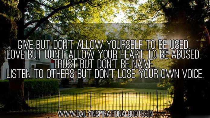 Give but don't allow yourself to be used. Love but don't allow your heart to be abused. Trust but don't be naive. Listen to others but don't lose your own voice. ~ Anonymous