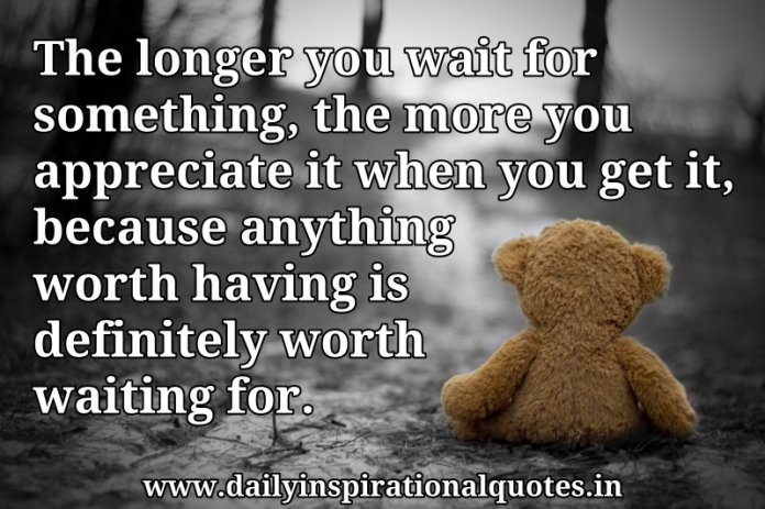 The Longer You Wait For Something The More You Wisdom Quotes