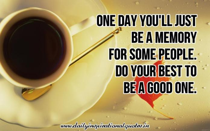 One day you'll just be a memory for some people. do your best to be a good one. ~ Anonymous