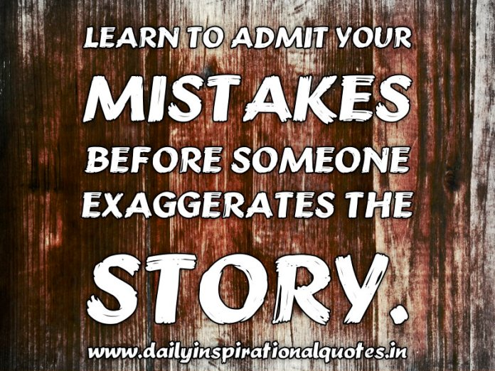 Learn to admit your mistakes before someone exaggerates the story. ~ Anonymous
