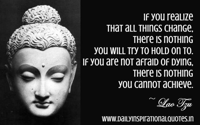 If you realize that all things change, there is nothing you will try to hold on to. If you are not afraid of dying, there is nothing you cannot achieve. ~ Lao Tzu