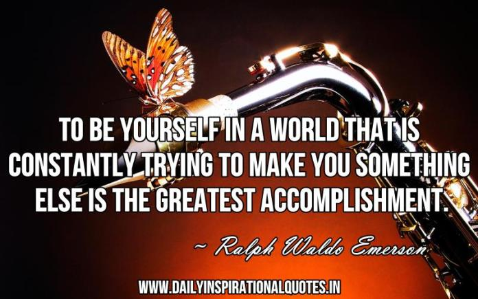 To be yourself in a world that is constantly trying to make you something else is the greatest accomplishment. ~ Ralph Waldo Emerson