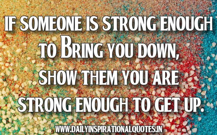 If someone is strong enough to bring you down, show them you are strong enough to get up. ~ Anonymous