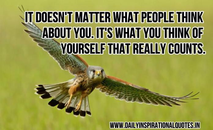 It doesn't matter what people think about you. it's what you think of yourself that really counts. ~ Anonymous