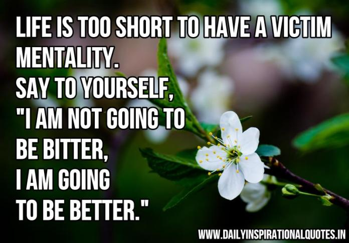 Life is too short to have a victim mentality. say to yourself, I am not going to be bitter, I am going to be better. ~ Anonymous