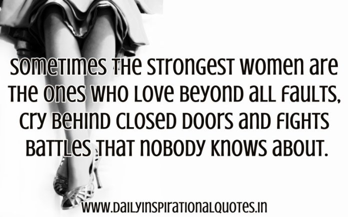 Sometimes the strongest women are the ones who love beyond all faults, cry behind closed doors and fights battles that nobody knows about. ~ Anonymous