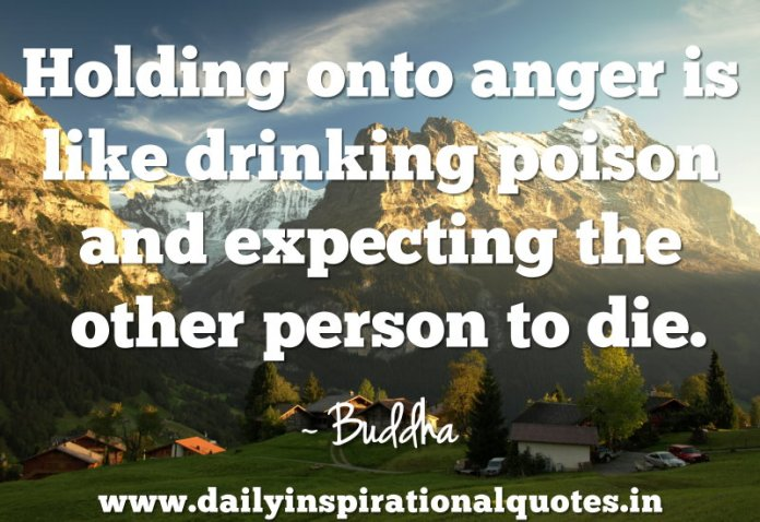Holding onto anger is like drinking poison and expecting the other person to die. ~ Buddha