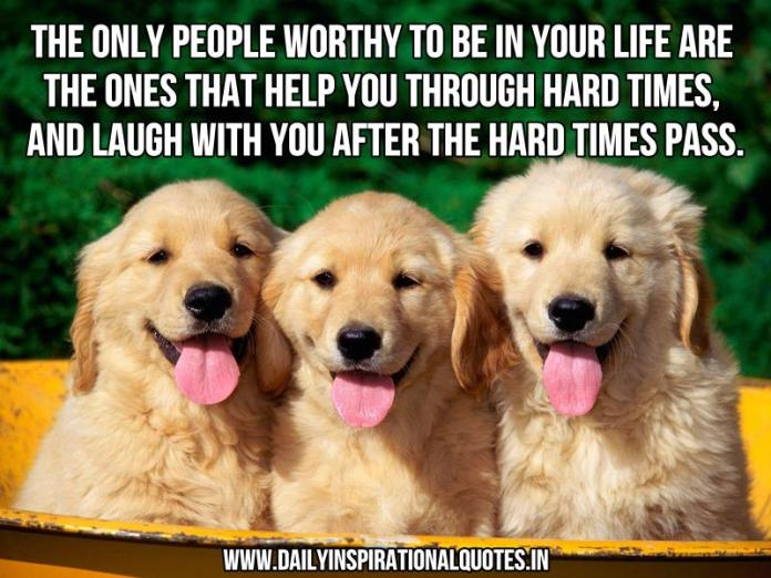 The only people worthy to be in your life are the ones that help you through hard times, and laugh with you after the hard times pass. ~ Anonymous