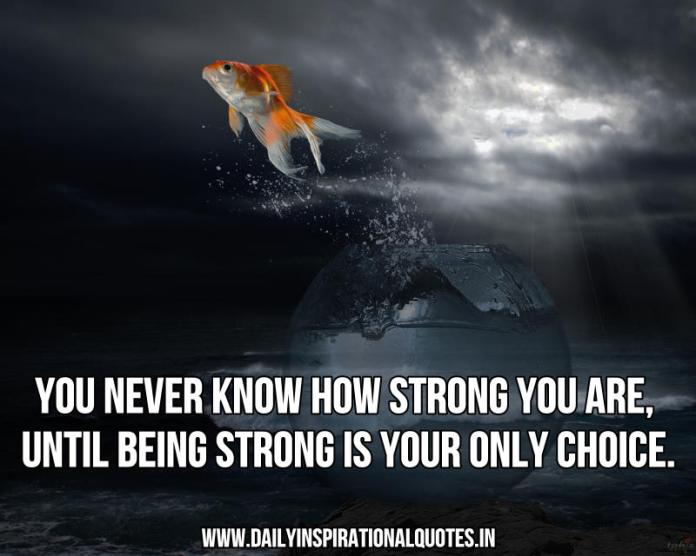 You never know how strong you are, until being strong is your only choice. ~ Anonymous