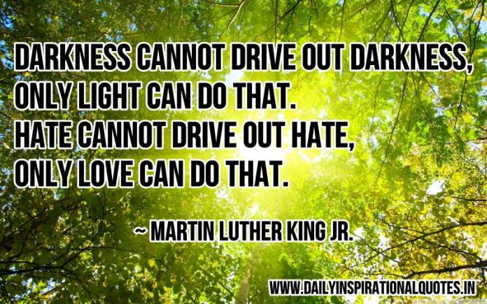 Darkness cannot drive out darkness, only light can do that. Hate cannot drive out hate, only love can do that. ~ Martin Luther King Jr.
