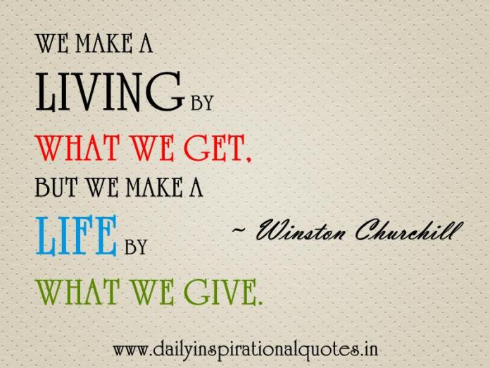 We make a living by what we get, but we make a life by what we give. ~ Winston Churchill