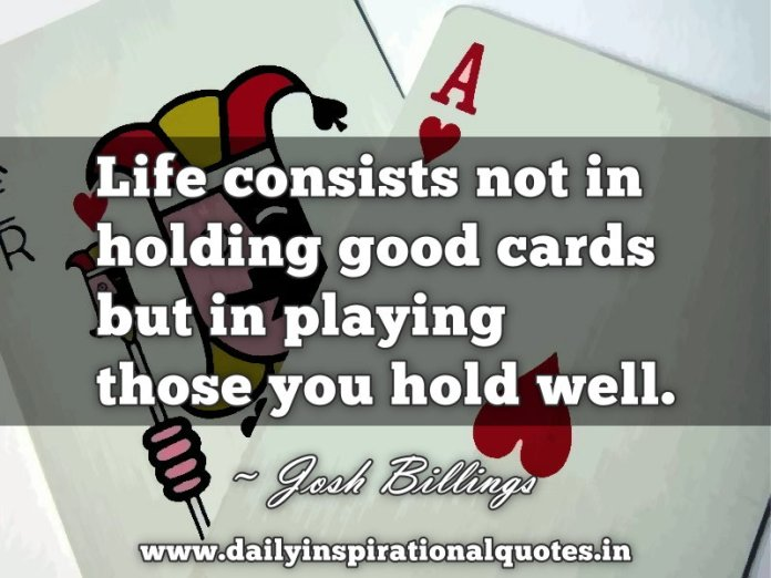 Life consists not in holding good cards but in playing those you hold well. ~ Josh Billings