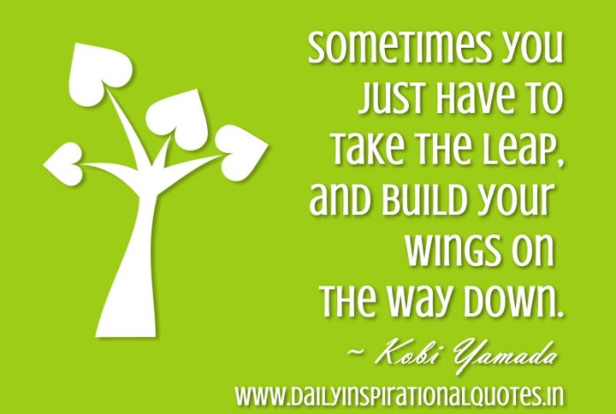 Sometimes you just have to take the leap, & build your wings on the way down. ~ Kobi Yamada