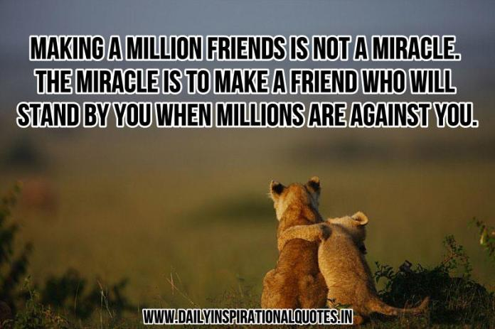 Making a million friends is not a miracle. the miracle is to make a friend who will stand by you when millions are against you. ~ Anonymous