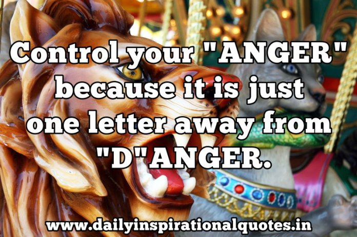 Control your ANGER because it is just one letter away from DANGER. ~ Anonymous