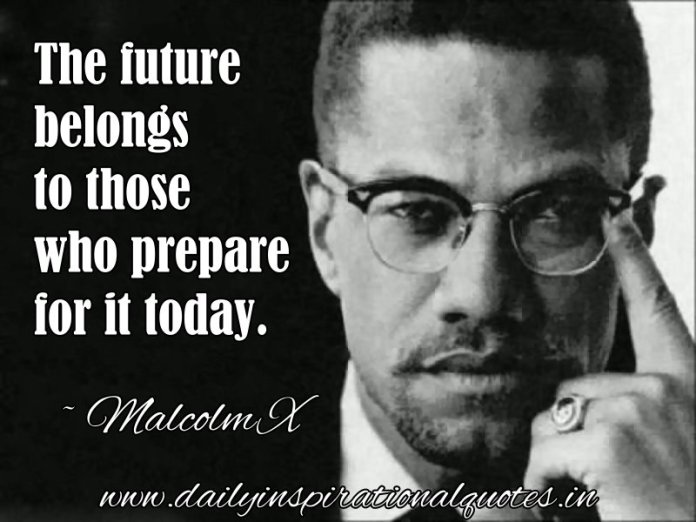 The future belongs to those who prepare for it today. ~ Malcolm X
