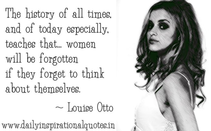 The history of all times, and of today especially, teaches that... women will be forgotten if they forget to think about themselves. ~ Louise Otto