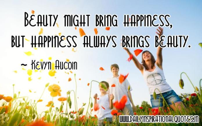 Beauty might bring happiness, but happiness always brings beauty. ~ Kevyn Aucoin