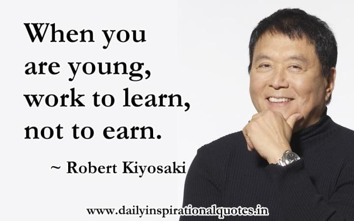 When you are young, work to learn, not to earn. ~ Robert Kiyosaki