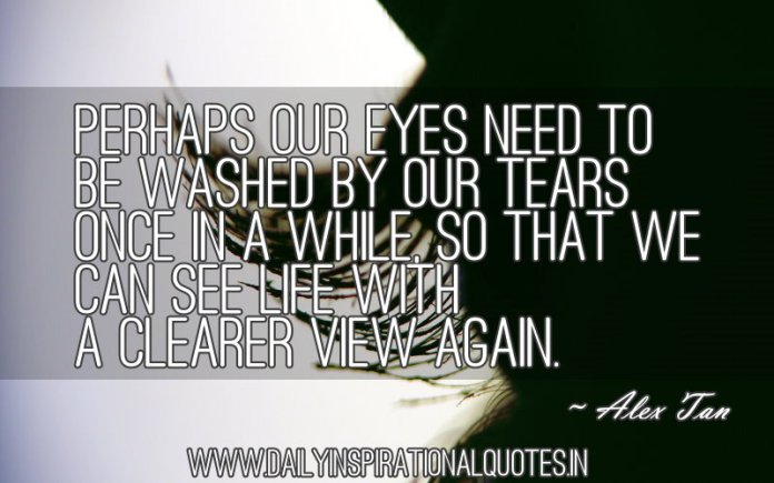 Perhaps our eyes need to be washed by our tears once in a while, so that we can see Life with a clearer view again. ~ Alex Tan