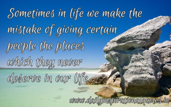 Sometimes in life we make the mistake of giving certain people the places which they never deserve in our life. ~ Anonymous