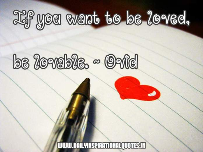 If you want to be loved, be lovable. ~ Ovid - Love Quotes