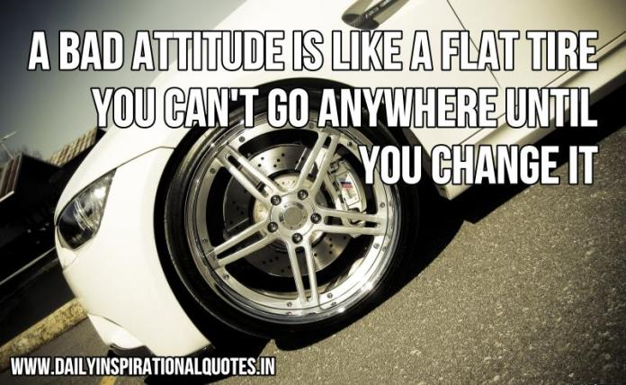 A bad attitude is like a flat tire. you can't go anywhere until you change it. ~ Anonymous