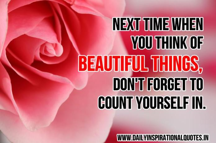 Next time when you think of beautiful things, don't forget to count yourself in. ~ Anonymous