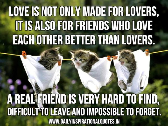 Love is not only made for lovers, it is also for friends who love each other better than lovers. a real friend is very hard to find, difficult to leave and impossible to forget. ~ Anonymous