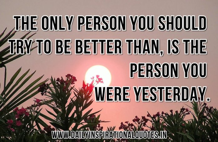 The only person you should try to be better than, is the person you were yesterday. ~ Anonymous