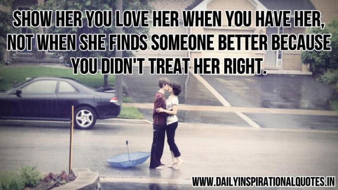 Show her you love her when you have her, not when she finds someone better because you didn't treat her right. ~ Anonymous