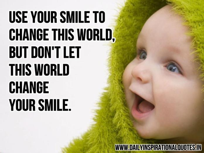 Use your smile to change this world, but don't let this world change your smile. ~ Anonymous