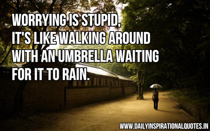 Worrying is stupid, it's like walking around with an umbrella waiting for it to rain. ~ Anonymous