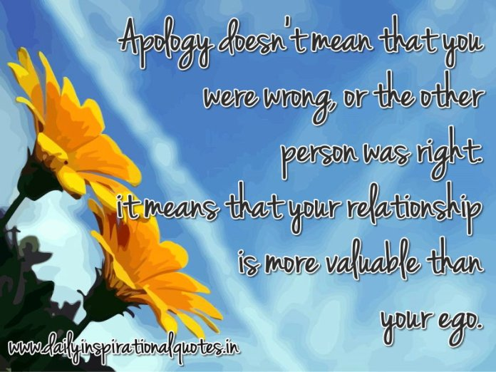 Apology doesn't mean that you were wrong, or the other person was right. it means that your relationship is more valuable than your ego. ~ Anonymous