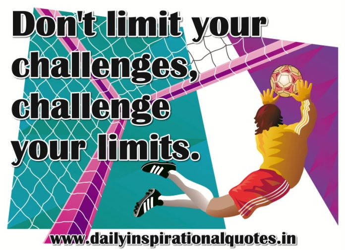 Don't limit your challenges, challenge your limits. ~ Anonymous