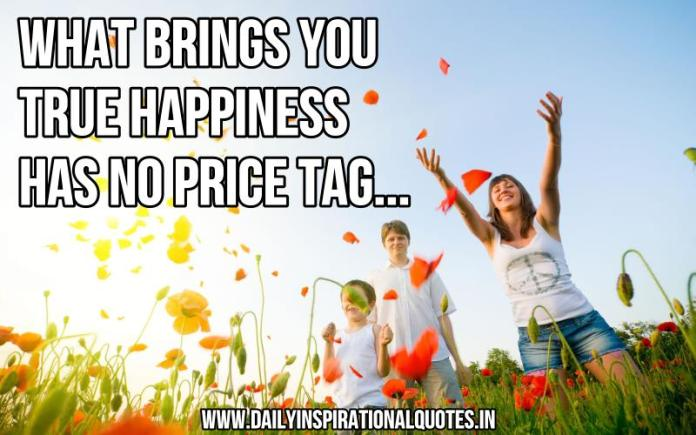 What brings you true happiness has no price tag... ~ Anonymous