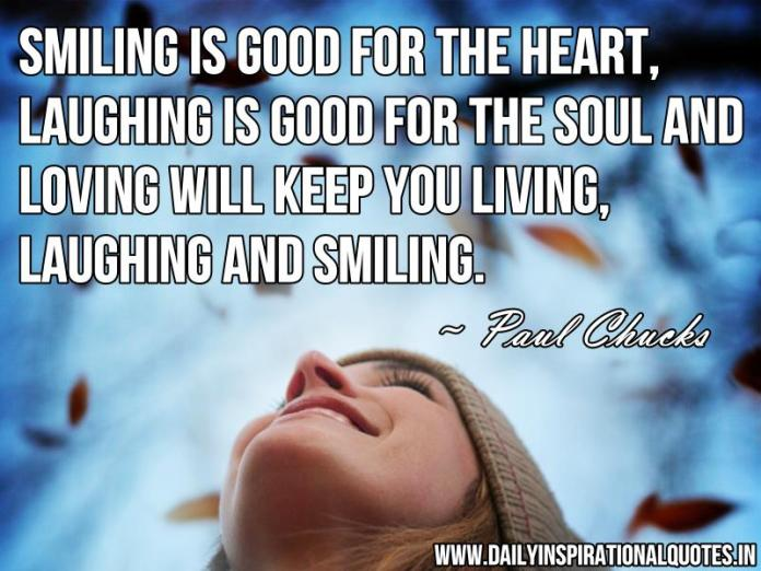 Smiling is good for the heart, laughing is good for the soul and loving will keep you living, laughing and smiling. ~ Paul Chucks