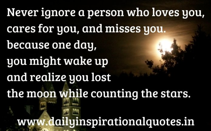 Never ignore a person who loves you, cares for you, and misses you. because one day, you might wake up and realize you lost the moon while counting the stars. ~ Anonymous