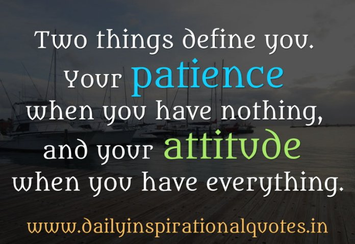 Two things define you. Your patience when you have nothing, and your attitude when you have everything. ~ Anonymous