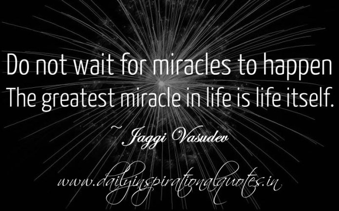 Do not wait for miracles to happen. The greatest miracle in life is life itself. ~ Jaggi Vasudev