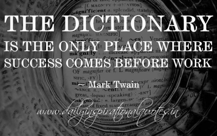 The dictionary is the only place where success comes before work. ~ Mark Twain
