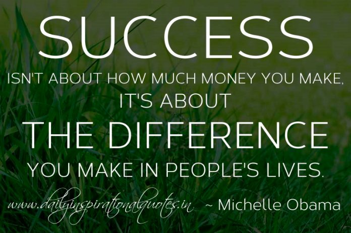 Success isn't about how much money you make, it's about the difference you make in people's lives. ~ Michelle Obama
